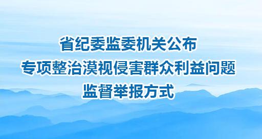 省纪委监委机关公布专项整治漠视侵害群众利益问题监督举报方式