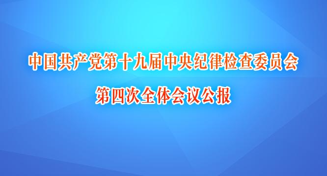 中國共產黨(dang)第(di)十(shi)九屆中央紀律檢(jian)查(cha)委員(yuan)會第(di)四次wen) ti)會議公報