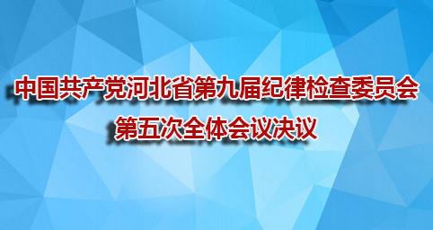中國共產黨(dang)河北省(sheng)第(di)九屆紀律檢(jian)查(cha)委員(yuan)會第(di)五次wen) ti)會議決議