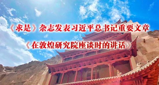 《求(qiu)是(shi)》雜志(zhi)發表習(xi)近(jin)平總(zong)書記重要文章《在(zai)敦煌研(yan)究院(yuan)座談時的講話(hua)》